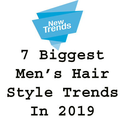 7 Biggest Men's Hairstyle Trends 2019