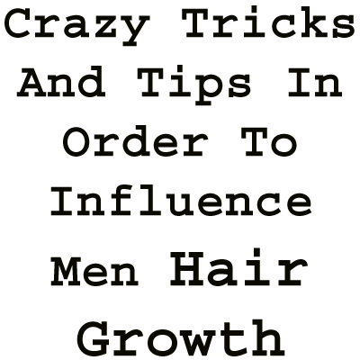 Crazy Tricks And Tips To Influence Men Hair Growth