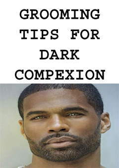 GROOMING TIPS FOR DARK COMPEXION MALES