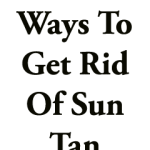 Effective Ways To Get Rid of Sun Tan