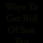 Effective Ways To Get Rid of Sun Tan