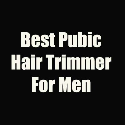 Best Pubic Hair Trimmer For Men